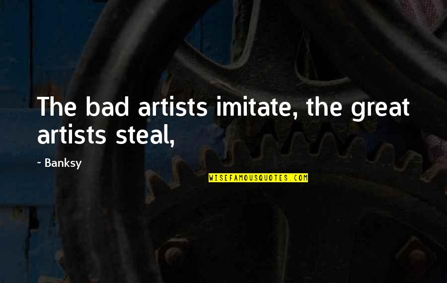 Imitate Art Quotes By Banksy: The bad artists imitate, the great artists steal,