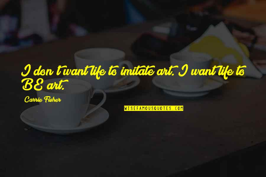 Imitate Art Quotes By Carrie Fisher: I don't want life to imitate art. I