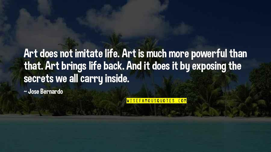 Imitate Art Quotes By Jose Bernardo: Art does not imitate life. Art is much