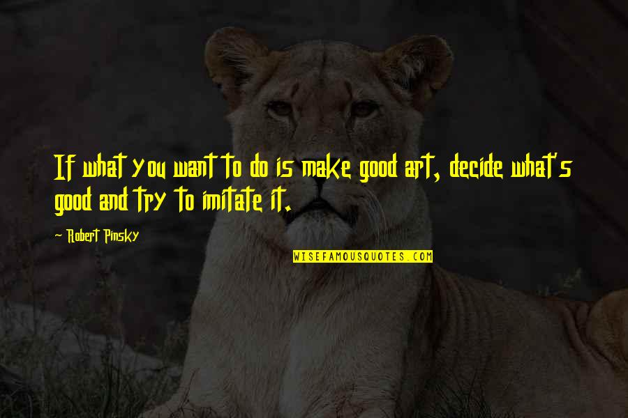 Imitate Art Quotes By Robert Pinsky: If what you want to do is make