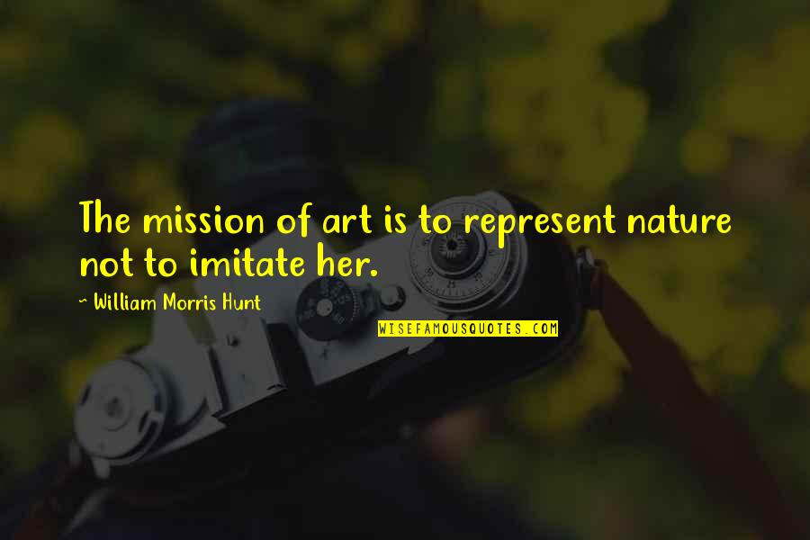 Imitate Art Quotes By William Morris Hunt: The mission of art is to represent nature