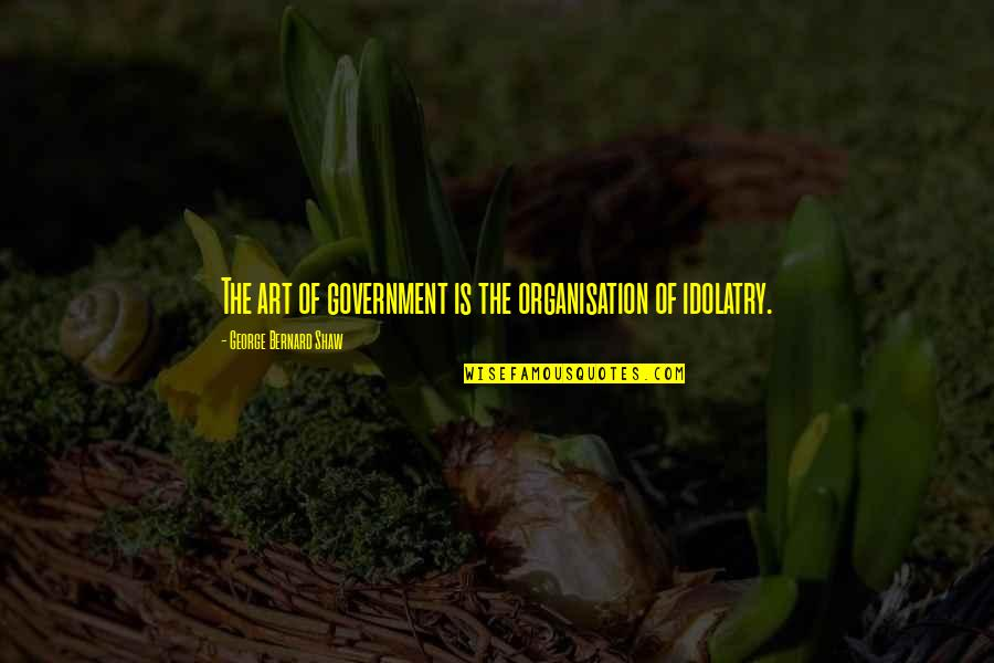 Imitatea Quotes By George Bernard Shaw: The art of government is the organisation of