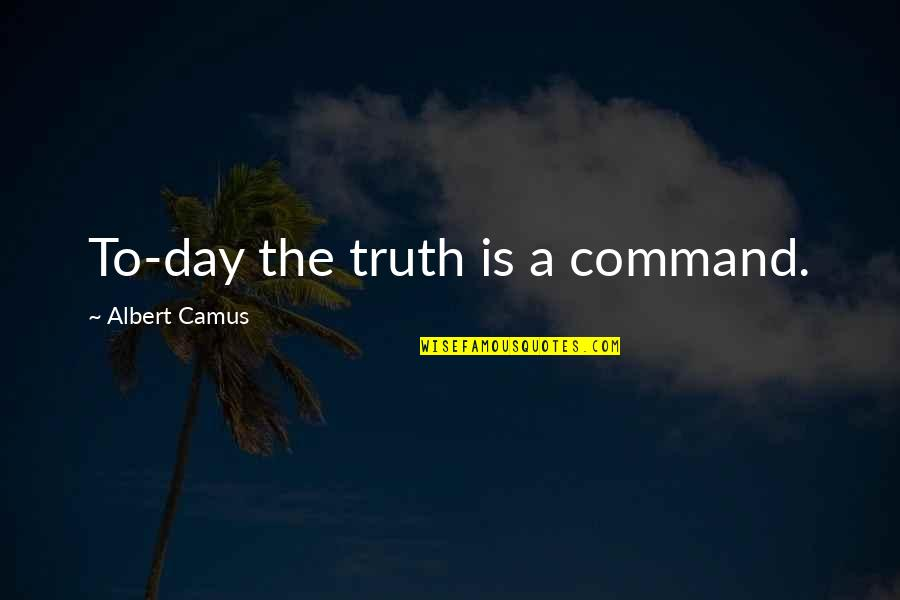 Imitated But Never Duplicated Quotes By Albert Camus: To-day the truth is a command.