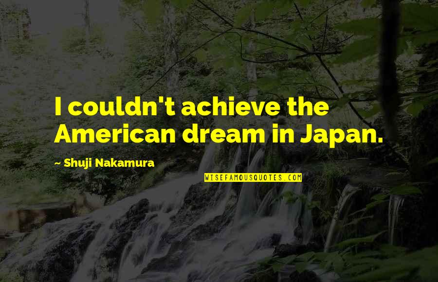 Imitated But Never Duplicated Quotes By Shuji Nakamura: I couldn't achieve the American dream in Japan.