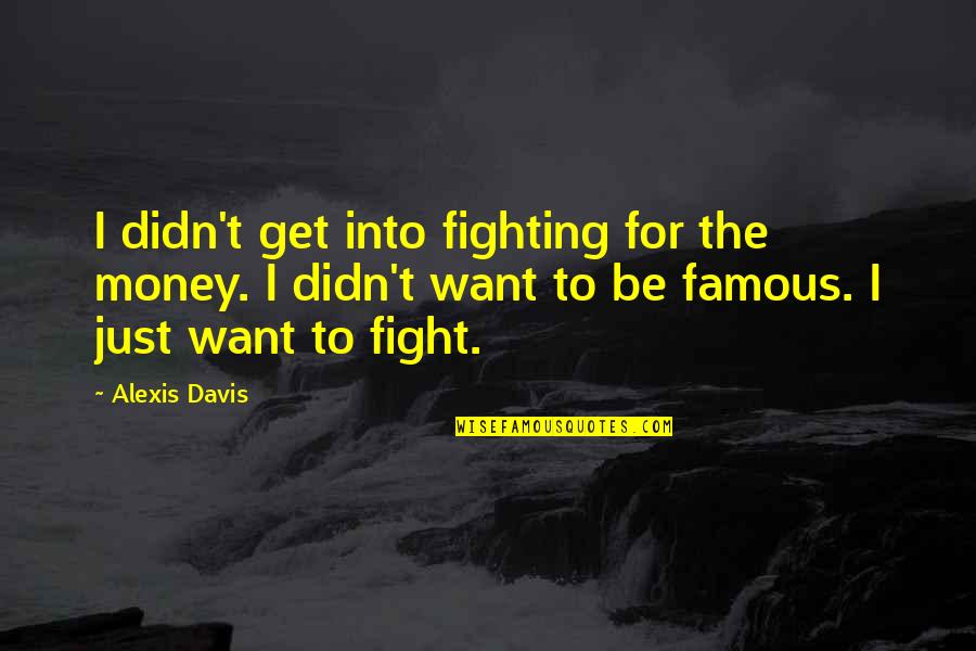 I'mma Quotes By Alexis Davis: I didn't get into fighting for the money.
