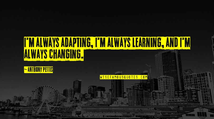 I'mma Quotes By Anthony Pettis: I'm always adapting, I'm always learning, and I'm