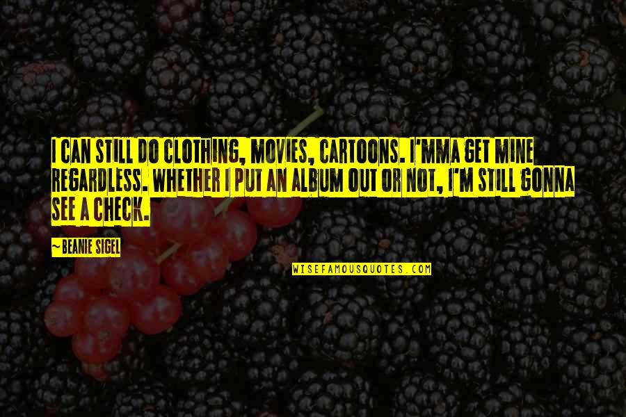 I'mma Quotes By Beanie Sigel: I can still do clothing, movies, cartoons. I'mma