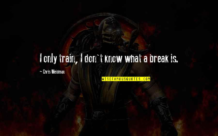 I'mma Quotes By Chris Weidman: I only train, I don't know what a