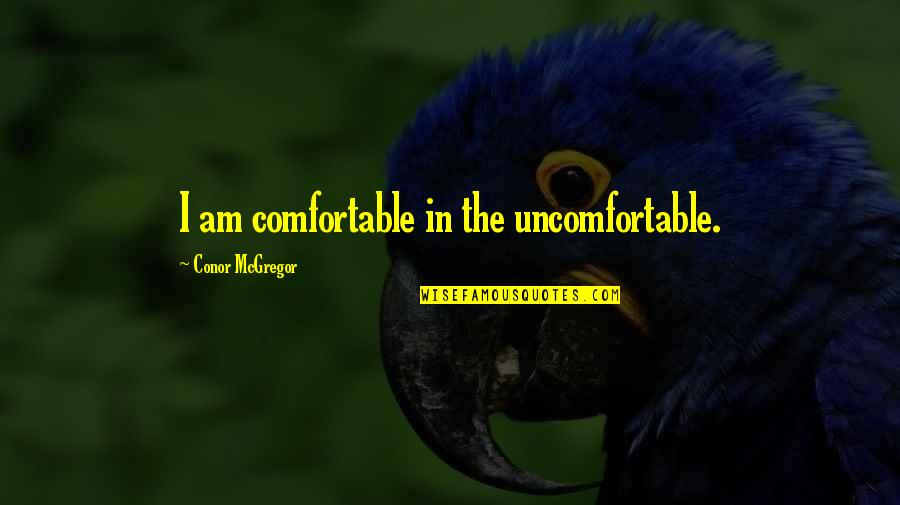 I'mma Quotes By Conor McGregor: I am comfortable in the uncomfortable.
