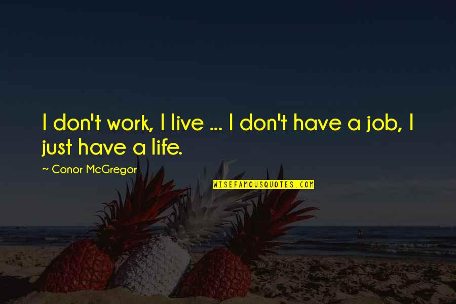 I'mma Quotes By Conor McGregor: I don't work, I live ... I don't