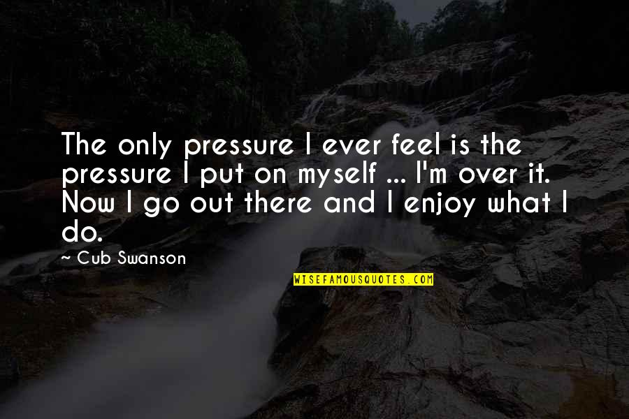 I'mma Quotes By Cub Swanson: The only pressure I ever feel is the