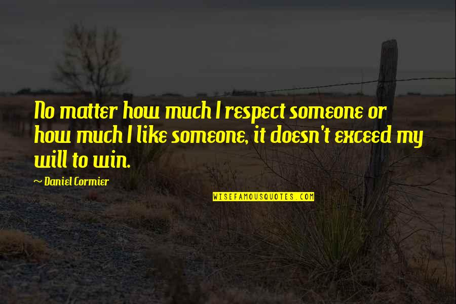 I'mma Quotes By Daniel Cormier: No matter how much I respect someone or