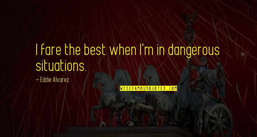 I'mma Quotes By Eddie Alvarez: I fare the best when I'm in dangerous