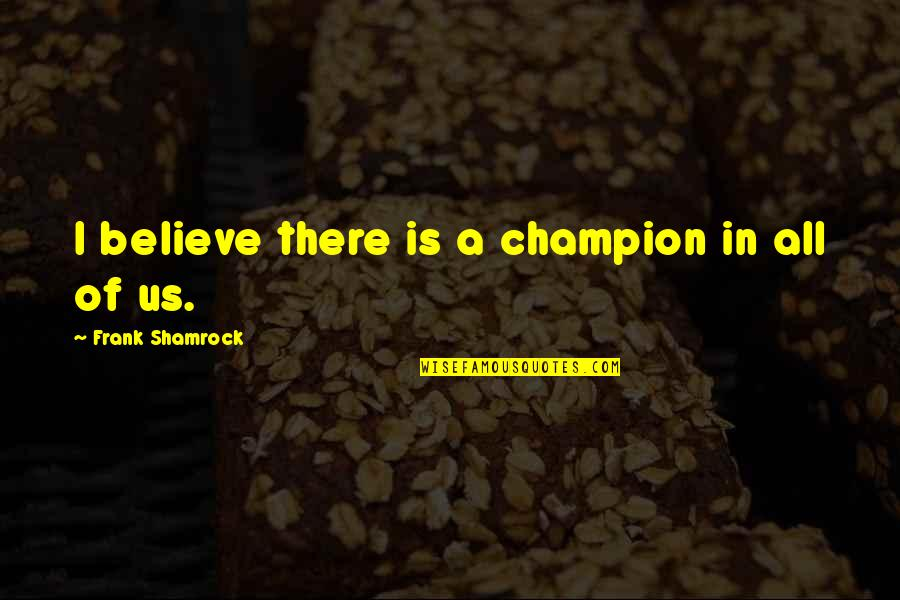 I'mma Quotes By Frank Shamrock: I believe there is a champion in all