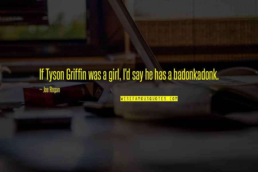 I'mma Quotes By Joe Rogan: If Tyson Griffin was a girl, I'd say