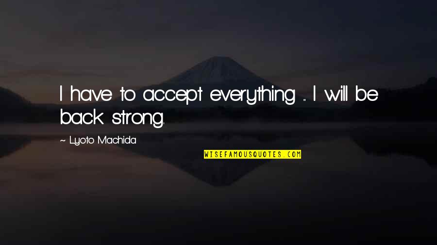 I'mma Quotes By Lyoto Machida: I have to accept everything ... I will