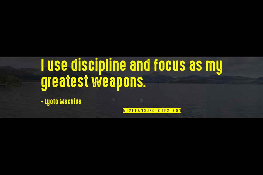 I'mma Quotes By Lyoto Machida: I use discipline and focus as my greatest