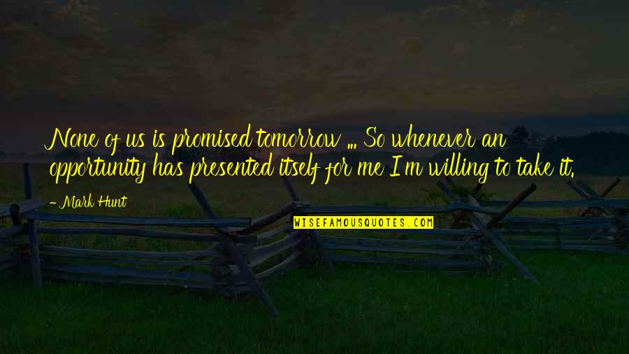 I'mma Quotes By Mark Hunt: None of us is promised tomorrow ... So
