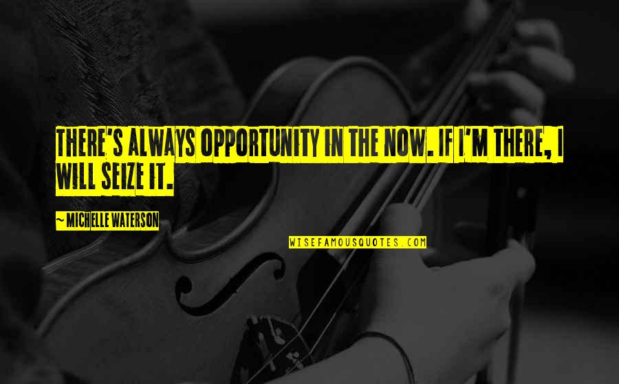 I'mma Quotes By Michelle Waterson: There's always opportunity in the now. If I'm