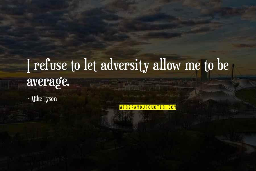 I'mma Quotes By Mike Tyson: I refuse to let adversity allow me to