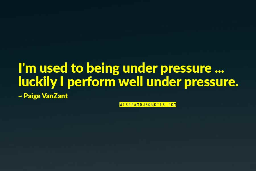 I'mma Quotes By Paige VanZant: I'm used to being under pressure ... luckily