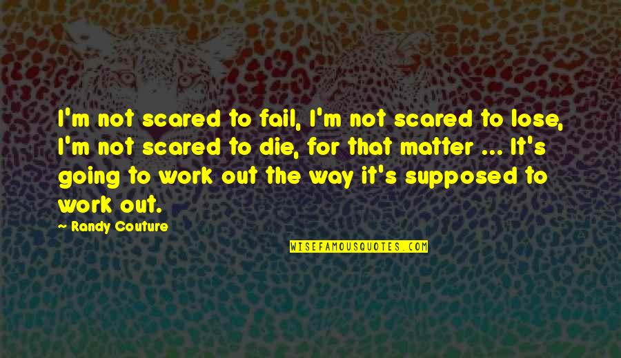 I'mma Quotes By Randy Couture: I'm not scared to fail, I'm not scared