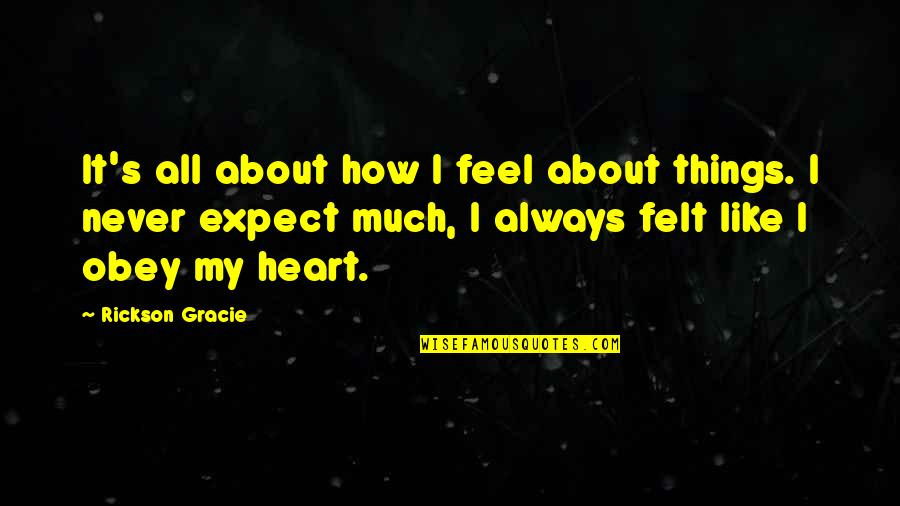 I'mma Quotes By Rickson Gracie: It's all about how I feel about things.