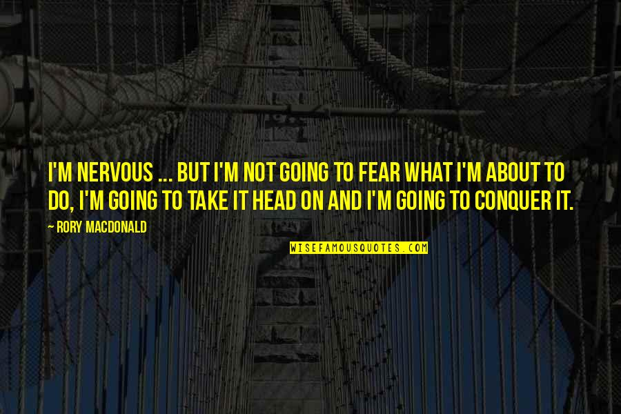 I'mma Quotes By Rory MacDonald: I'm nervous ... but I'm not going to