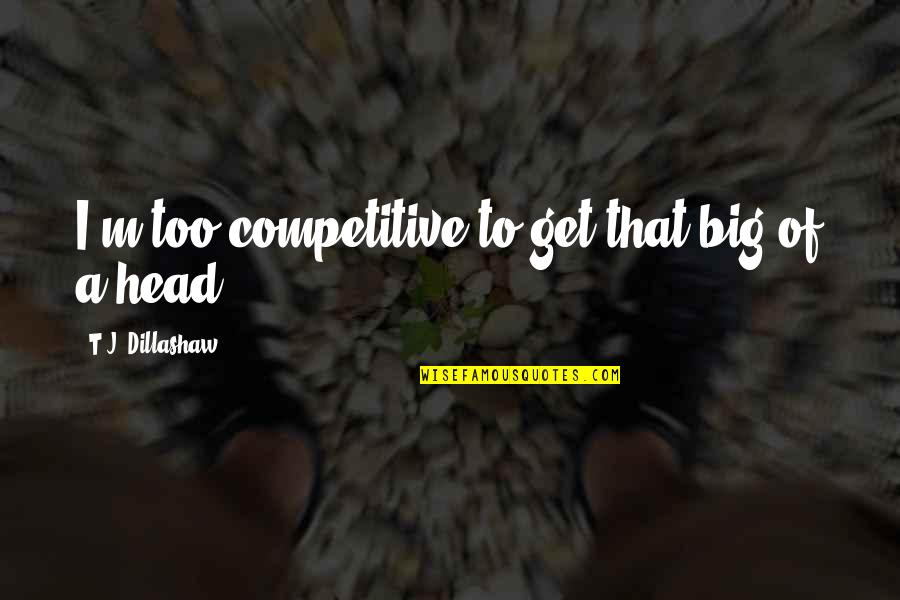 I'mma Quotes By T.J. Dillashaw: I'm too competitive to get that big of