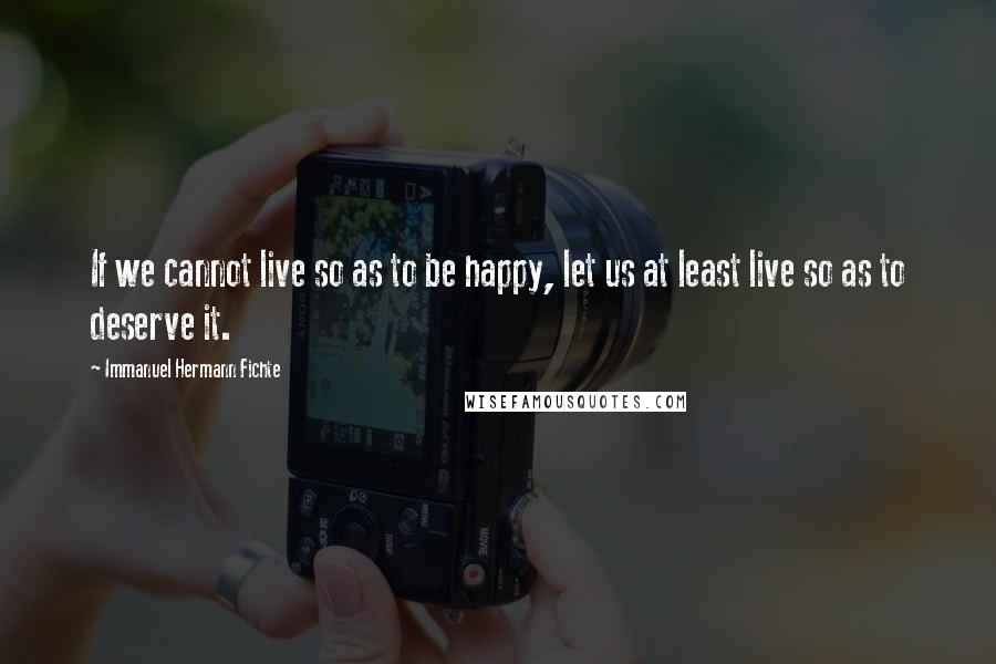 Immanuel Hermann Fichte quotes: If we cannot live so as to be happy, let us at least live so as to deserve it.