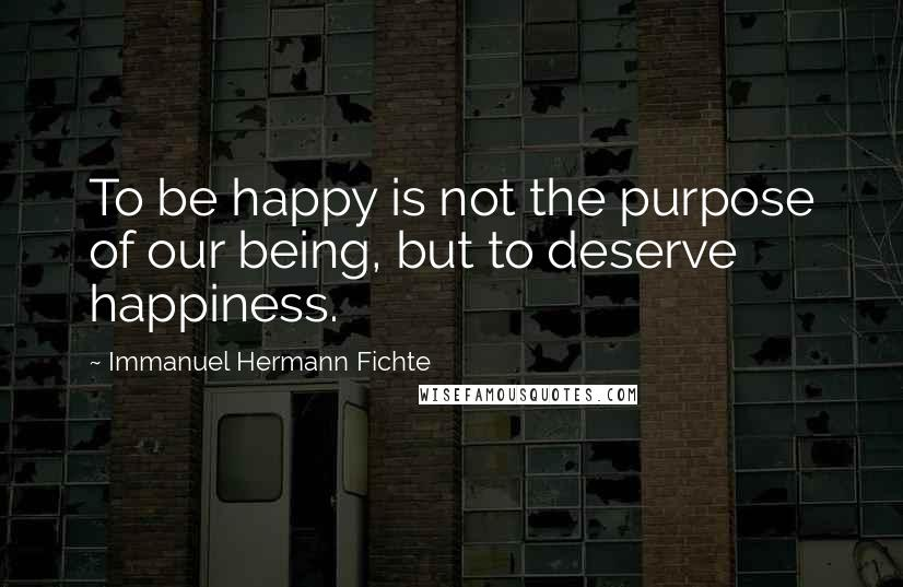 Immanuel Hermann Fichte quotes: To be happy is not the purpose of our being, but to deserve happiness.
