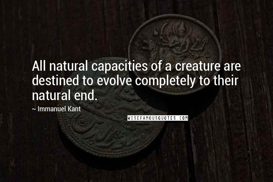 Immanuel Kant quotes: All natural capacities of a creature are destined to evolve completely to their natural end.