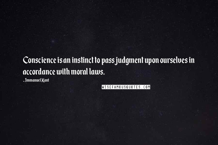 Immanuel Kant quotes: Conscience is an instinct to pass judgment upon ourselves in accordance with moral laws.