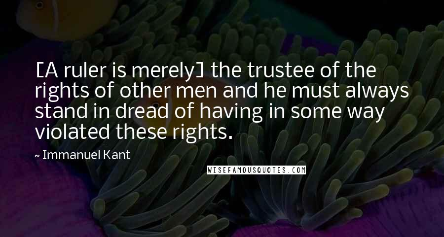 Immanuel Kant quotes: [A ruler is merely] the trustee of the rights of other men and he must always stand in dread of having in some way violated these rights.