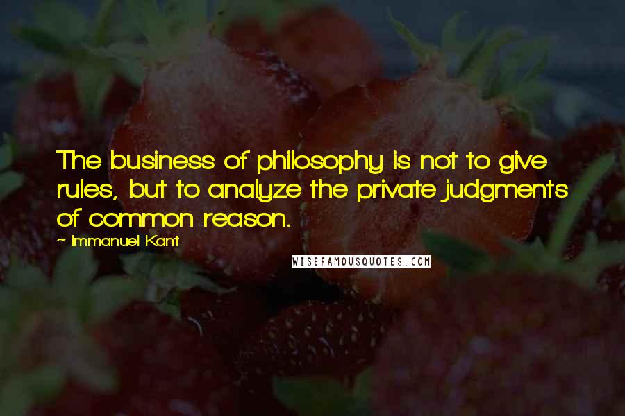 Immanuel Kant quotes: The business of philosophy is not to give rules, but to analyze the private judgments of common reason.