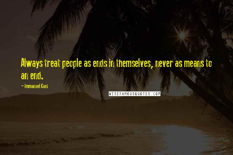 Immanuel Kant quotes: Always treat people as ends in themselves, never as means to an end.
