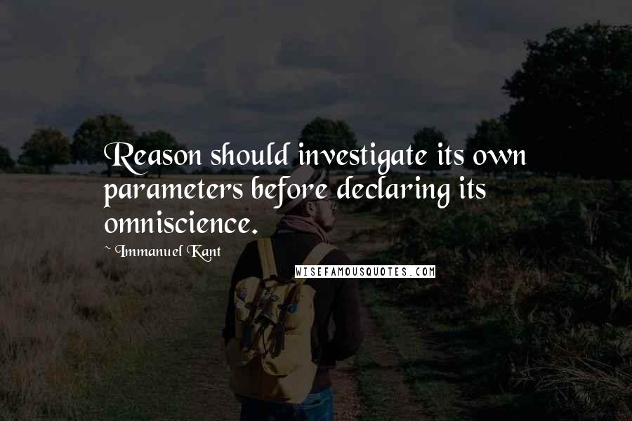 Immanuel Kant quotes: Reason should investigate its own parameters before declaring its omniscience.
