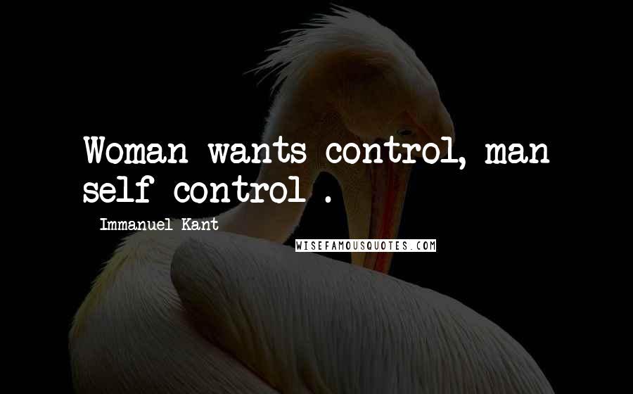 Immanuel Kant quotes: Woman wants control, man self-control .