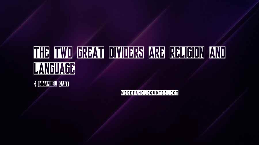 Immanuel Kant quotes: The two great dividers are religion and LANGUAGE