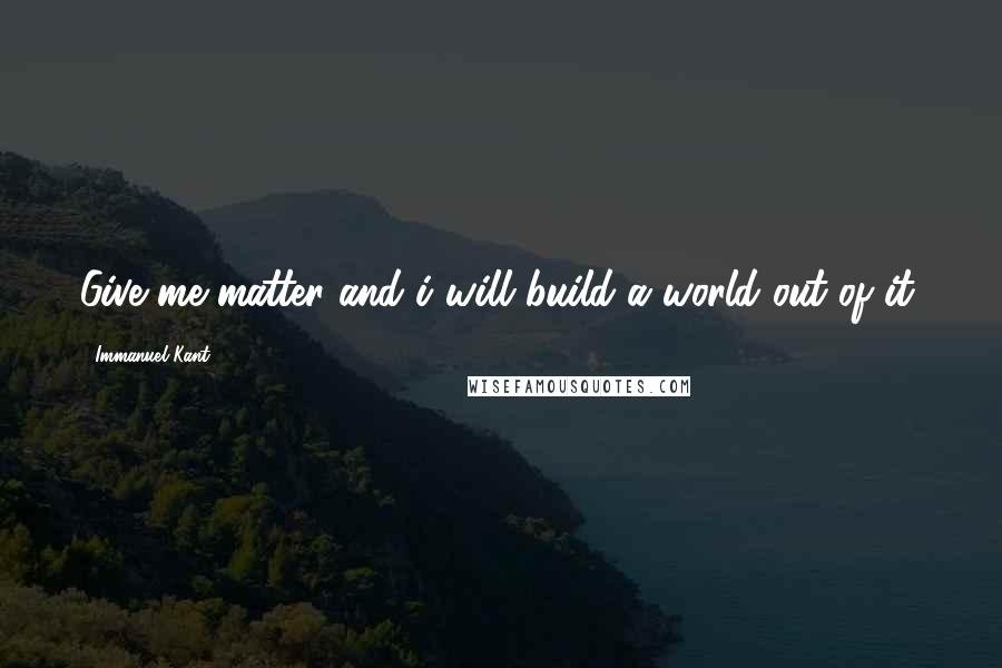 Immanuel Kant quotes: Give me matter and i will build a world out of it.