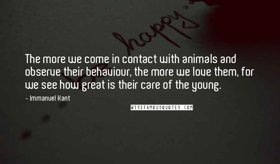 Immanuel Kant quotes: The more we come in contact with animals and observe their behaviour, the more we love them, for we see how great is their care of the young.