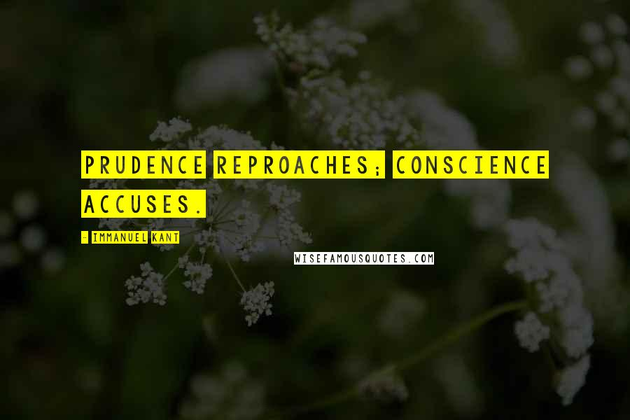 Immanuel Kant quotes: Prudence reproaches; conscience accuses.