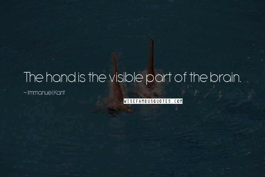 Immanuel Kant quotes: The hand is the visible part of the brain.