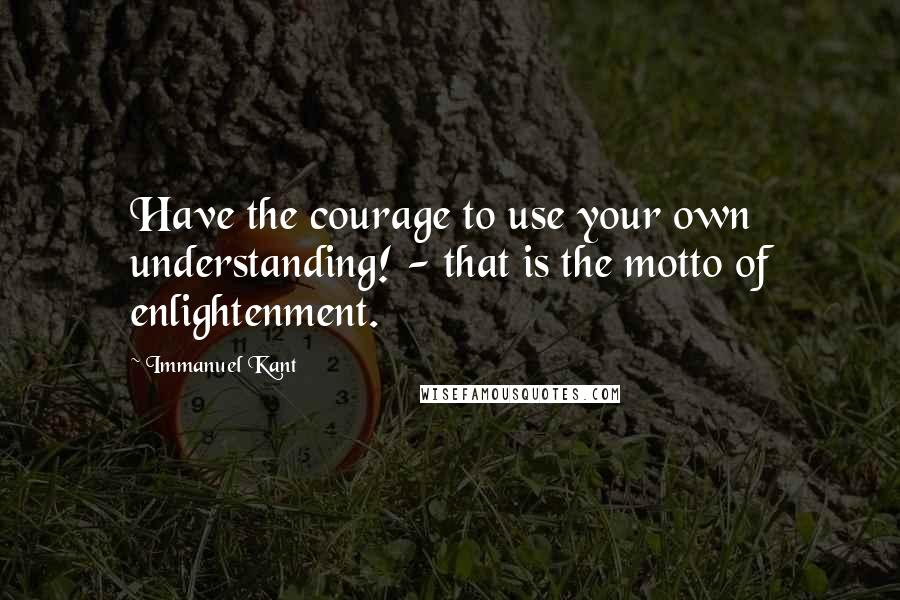 Immanuel Kant quotes: Have the courage to use your own understanding! - that is the motto of enlightenment.
