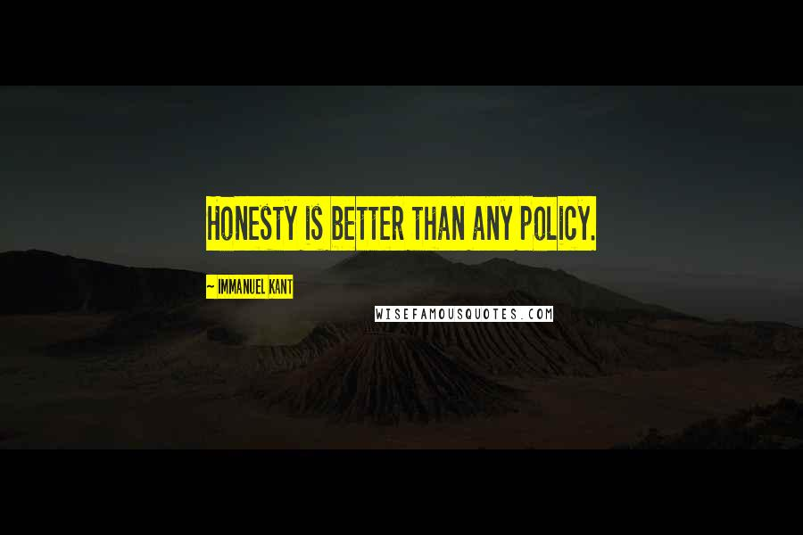 Immanuel Kant quotes: Honesty is better than any policy.