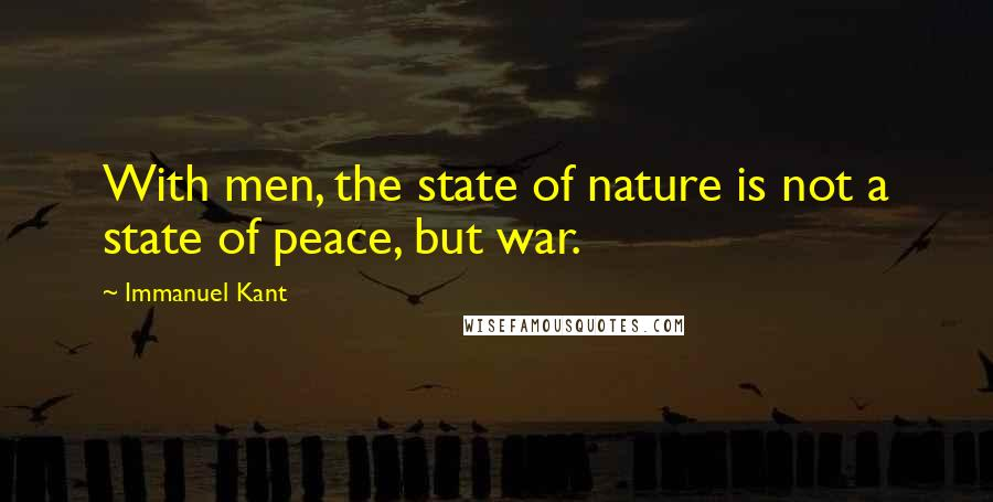 Immanuel Kant quotes: With men, the state of nature is not a state of peace, but war.
