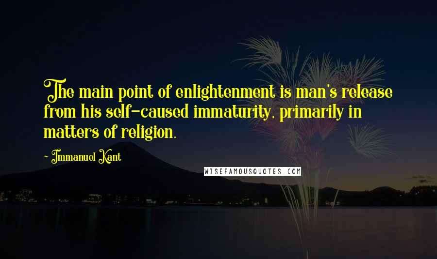 Immanuel Kant quotes: The main point of enlightenment is man's release from his self-caused immaturity, primarily in matters of religion.
