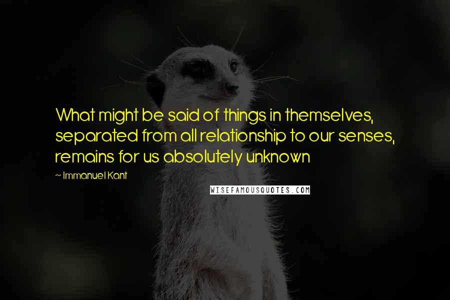 Immanuel Kant quotes: What might be said of things in themselves, separated from all relationship to our senses, remains for us absolutely unknown