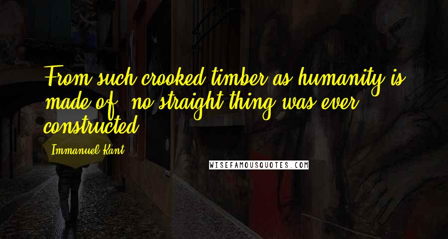 Immanuel Kant quotes: From such crooked timber as humanity is made of, no straight thing was ever constructed.