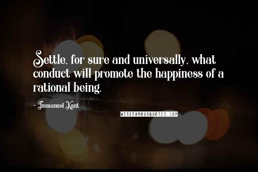 Immanuel Kant quotes: Settle, for sure and universally, what conduct will promote the happiness of a rational being.